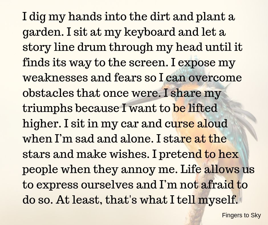 I dig my hands into the dirt and plant a garden. I sit at my keyboard and let a storyline drum through my head until if finds its way to the screen. I expose my weaknesses and fears so I can overcome obstacles that